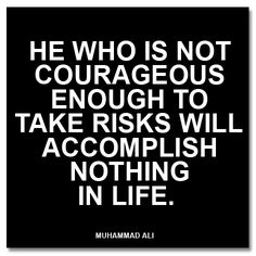 He who is not courageous enough to take risks will accomplish nothing in life.Muhammad Ali - Google Search