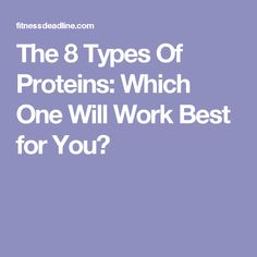 The 8 Types Of Proteins: Which One Will Work Best for You?