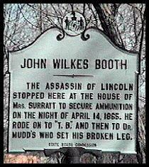"John Wilkes Booth - The assassin of Lincoln stopped here at the house of Mrs. Surratt to secure ammunition on the night of April 14, 1865. He rode on to ""T.B."" and then to Dr. Mudd's who set his broken leg."