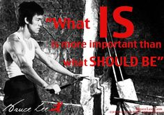 What IS is more important than what SHOULD BE. - Bruce Lee #quote