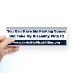 Invisible disabilities bumper sticker, to head off some of the looks and comments when I park in a handicapped spot!