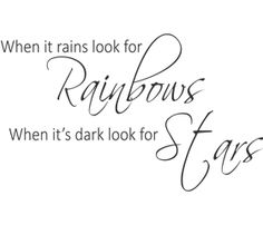 when it rains look for rainbows when it is dark look for stars