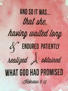 Hebrews 6:15 I believe that I have realized part of what God has promised. No matter what, I'll forever and always be either trying to remember if He had told me Something or waiting for Something big to happen. Either way, I'll always and forever be on God's side.