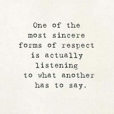 One of the most sincere form of respect is actually listening to what another has to say.