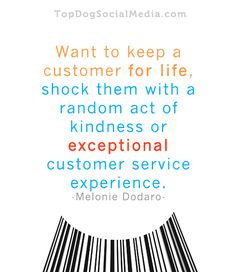 """Want to keep a customer for life, shock them with a random act of kindness or exceptional customer service experience."" ~Melonie Dodaro  http://TopDogSocialMedia.com"