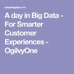 A day in Big Data - For Smarter Customer Experiences - OgilvyOne