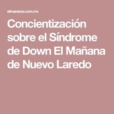 Concientización sobre el Síndrome de Down El Mañana de Nuevo Laredo