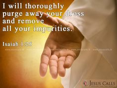 I will thoroughly purge away your dross and remove all your impurities. Isaiah 1:25