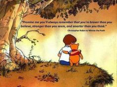 'Promise me you'll always remember that you're braver than you believe, stronger than you seem, and smarter than you think.' - A.A. Milne