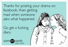 Thanks for posting your drama on facebook, then getting mad when someone asks what happened. Go get a fucking diary.