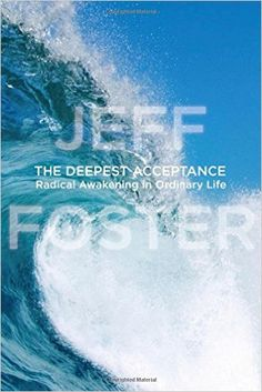 The Deepest Acceptance: Radical Awakening in Ordinary Life: Amazon.co.uk: Jeff Foster: 9781604078558: Books