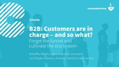 B2B: Customers are in charge – and so what?  by Creuna via slideshare