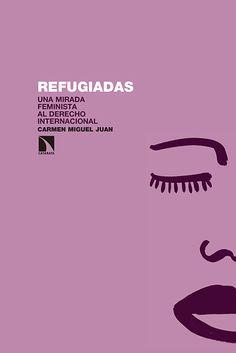 Refugiadas : una mirada feminista al Derecho Internacional / Carmen Miguel Juan. Editorial:Madrid : Los Libros de la Catarata, D.L. 2016. http://absysnetweb.bbtk.ull.es/cgi-bin/abnetopac01?TITN=539211