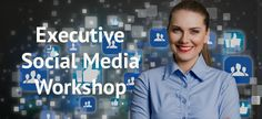 Executive Social Media Training Workshop: What Every Executive NEEDS to Know About Social Media