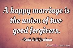 A happy marriage is the union of two good forgivers. #purelovequotes