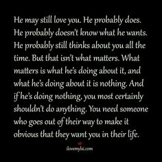 He may still love you,  but he's doing nothing about it.
