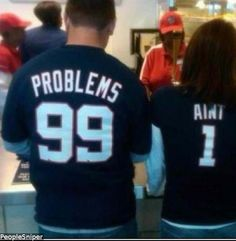 99 Problems.... LOVE this!  Too funny!  @Becky King - for you and my brother!