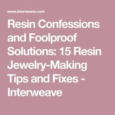 Resin Confessions and Foolproof Solutions: 15 Resin Jewelry-Making Tips and Fixes - Interweave