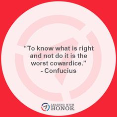 """To know what is right and not do it is the worst cowardice."" - Confucius   (Lee Ellis and Leading with Honor)"