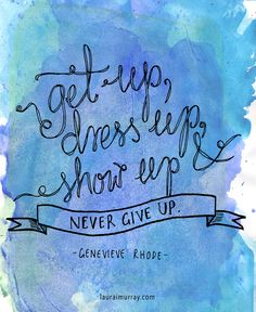 Get up, dress up, show up and never give up! |