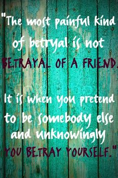 The most painful kind of betrayal is not betrayal of a friend. It is when you pretend to be somebody else and unknowingly you betray yourself.