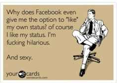 Of course I like my Facebook status. I'm fucking hilarious... and sexy.