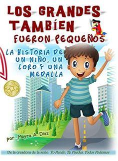 Spanish: Los Grandes También Fueron Pequeños. Cuentos Infantiles: La Historia de un Niño, un Loro y una Medalla (Yo puedo, Tu puedes, Todos podemos nº 5) (Spanish Edition) by Mayra A Diaz http://www.amazon.com/dp/B00N7WYB6C/ref=cm_sw_r_pi_dp_Iw.Wvb0KBT4X2