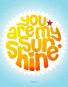 """""""You are my sunshine"""" quote via Carol's Country Sunshine on Facebook"""