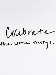Celebrate the little things.