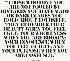 """""""Those who love you are not fooled by mistakes you have made..."""" - Alan Cohen"""