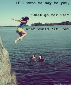 """If I were to say to you, """"Just go for it!"""" what would 'it' be?"""