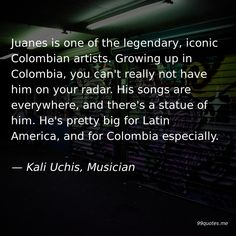 Juanes is one of the legendary, iconic Colombian artists. Growing up in Colombia, you can't really not have him on your radar. His songs are everywhere, and there's a statue of him. He's pretty big for Latin America, and for Colombia especially. — Kali Uchis, Musician First Language, Body Language, Cd Store, Colombian Culture, America Quotes, Raw Coconut Oil, Kali Uchis, New Perspective, Kinds Of Music