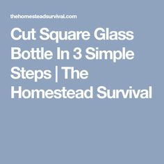 Cut Square Glass Bottle In 3 Simple Steps | The Homestead Survival
