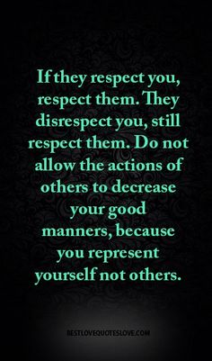 If they respect you, respect them. They disrespect you, still respect them. Do not allow the actions of others to decrease your good manners, because you represent yourself not others. Best Love Quotes, Great Quotes, Quotes To Live By, Favorite Quotes, Good Manners Quotes, Words Quotes, Me Quotes, Motivational Quotes, Inspirational Quotes