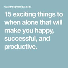 15 exciting things to when alone that will make you happy, successful, and productive.