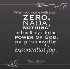 "And maybe that's what has surprised me most about today, about relationships, about parenting, about all of life:  When you come with your zero, nada, nothing ... and multiply it to the power of God... you get surprised by exponential joy. [From This Post: ""15 Keys to Parenting: What No one Tells you"""