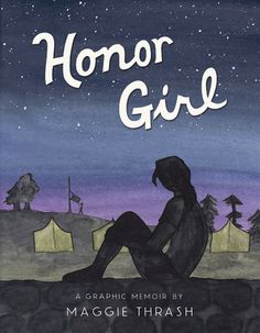 Honor Girl by  Maggie Thrash  All-girl camp. First love. First heartbreak. At once romantic and devastating, brutally honest and full of humor, this graphic-novel memoir is a debut of the rarest sort.