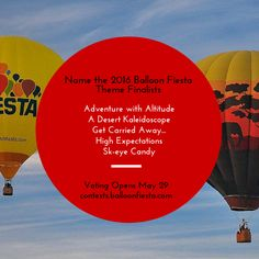 "Thank you to everyone that submitted an idea for the ""Name the 2016 Theme Contest!"" We received more than 1,000 entries. The Balloon Fiesta team has selected these five as finalists. Beginning May 29, you will have the opportunity to vote on your favorite theme. Votes will be accepted via contests.balloonfiesta.com. Voting will continue until June 11, 2015."