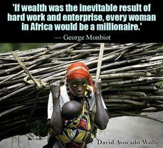If wealth was the inevitable result of hard work and enterprise, every woman in Africa would be a millionaire. Women In Africa, African Women, Jolie Phrase, David Wolfe, No Kidding, Intersectional Feminism, Atheism, Fight Club, Inspirational Quotes