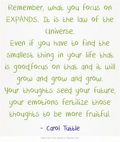 Remember, what you focus on EXPANDS. It is the law of the Universe. Even if you have to find the smallest thing in your life that is good,focus on that and it will grow and grow and grow. Your thoughts seed your future, your emotions fertilize those thoughts to be more fruitful.