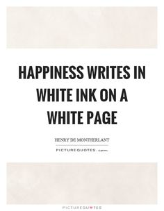 Happiness writes in white ink on a white page. Henry De Montherlant quotes on PictureQuotes.com.