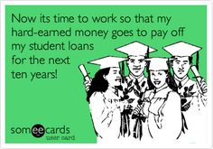 Now its time to work so that my hard-earned money goes to pay off my student loans for the next ten years!