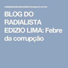 BLOG DO  RADIALISTA  EDIZIO LIMA: Febre  da corrupção