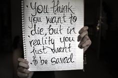 you think you want to die but in reality you just want to be saved