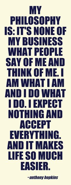 My philosophy is: It's none of my business what people say of me and think of me. I am what I am and I do what I do. I expect nothing and accept everything. And it makes life so much easier. ~ Anthony Hopkins #quote #quotes