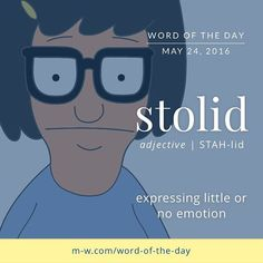 "stol·id  ˈstäləd/  adjective  adjective: stolid  (of a person) calm, dependable, and showing little emotion or animation.  synonyms:impassive, phlegmatic, unemotional,cool, calm, placid, unexcitable;  dependable;   unimaginative, dull  ""her stolid facade is somewhat unnerving""  antonyms:emotional, lively, imaginative  Origin  late 16th century: from obsolete French stolide or Latin stolidus (perhaps related to stultus 'foolish')."