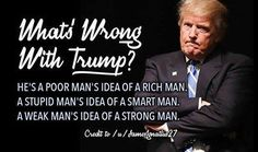 What's wrong with Trump? He's a poor man's idea of a rich man. A stupid man's idea of a smart man. A weak man's idea of a strong man.
