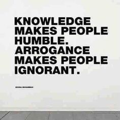 Knowledge makes people humble. Arrogance makes people ignorant. #quote