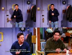 "yes! I love this episode! ""Why is Ross naked!?"" ""I had to show Chandler something..."" ""Naked!!?"" ""I guess I had.. a ...guy problem."" ""Is it the same thing that Chandler had?"""
