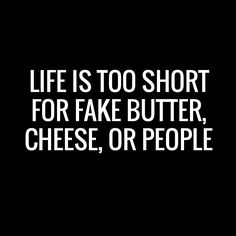 Life is too short for fake butter, cheese, or people